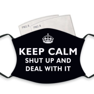 Keep Calm Shut Up And Deal With It – Adult Face Masks – 2 Filters Included