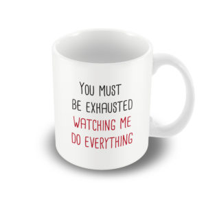 YOU must be exhausted watching ME do everything – Printed Mug