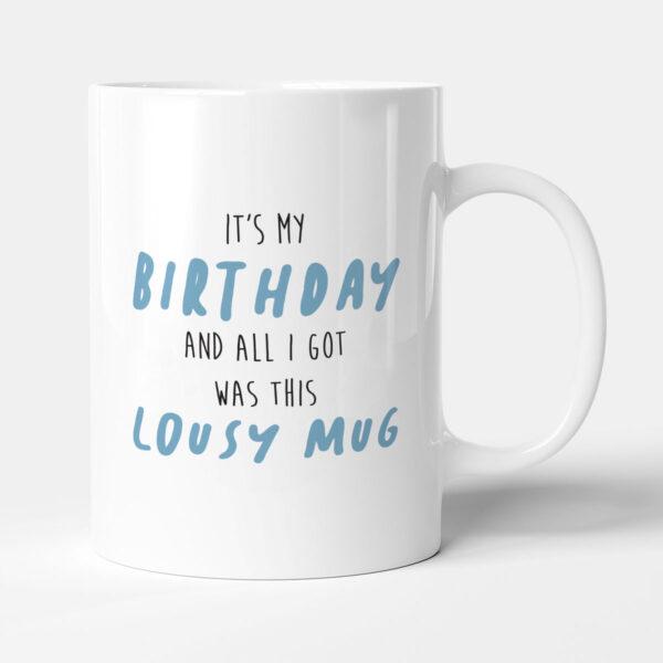 It's My Birthday And All I Got Was This Lousy Mug Funny Birthday Gift Mug