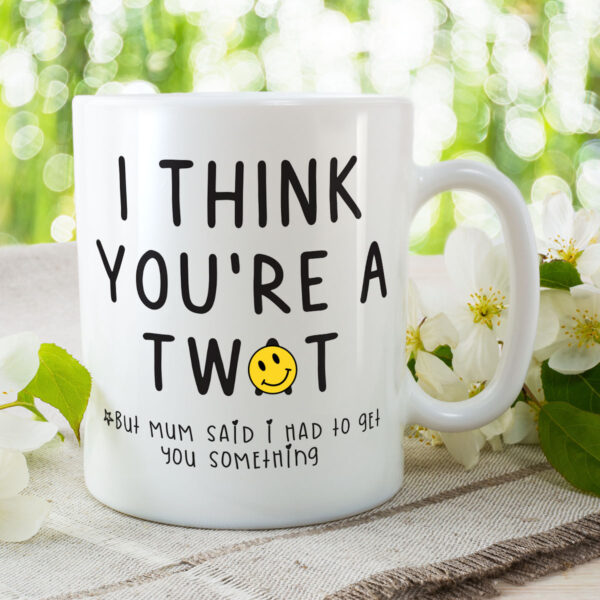I Think You're A Tw*t But Mum Said I Had To Get You Something - Funny Birthday Gift Mug
